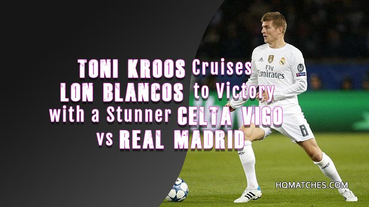 Toni Kroos Cruises Lon Blancos to Victory with a Stunner Celta Vigo vs Real Madrid