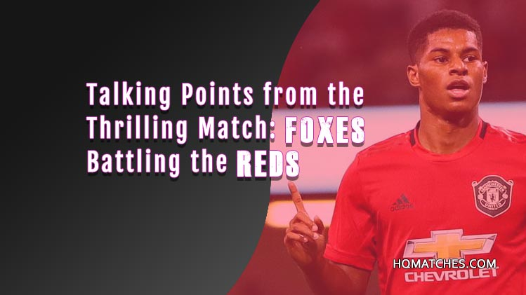 Talking Points from the Thrilling Match: Foxes Battling the Reds