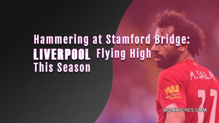 Hammering at Stamford Bridge: Liverpool Flying High This Season